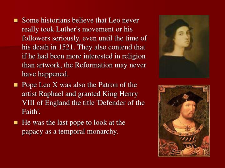 Some historians believe that Leo never really took Luther's movement or his followers seriously, even until the time of his death in 1521. They also contend that if he had been more interested in religion than artwork, the Reformation may never have happened.