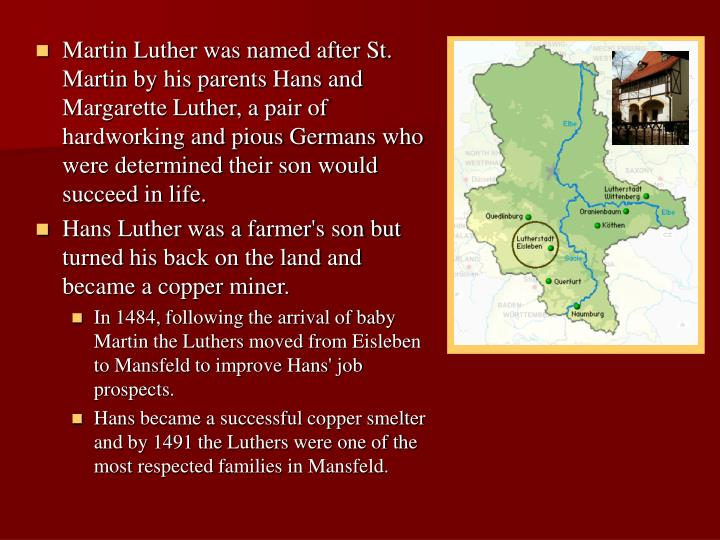 Martin Luther was named after St. Martin by his parents Hans and Margarette Luther, a pair of hardworking and pious Germans who were determined their son would succeed in life.