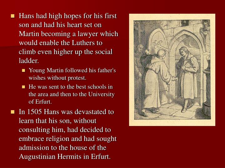 Hans had high hopes for his first son and had his heart set on Martin becoming a lawyer which would enable the Luthers to climb even higher up the social ladder.