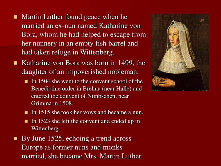 Martin Luther found peace when he married an ex-nun named Katharine von Bora, whom he had helped to escape from her nunnery in an empty fish barrel and had taken refuge in Wittenberg.