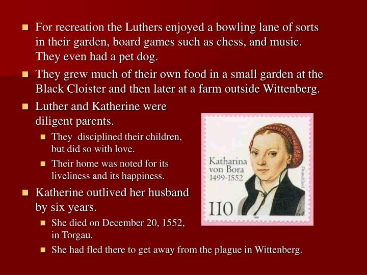 For recreation the Luthers enjoyed a bowling lane of sorts in their garden, board games such as chess, and music. They even had a pet dog.