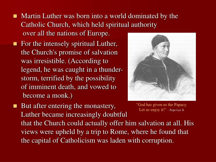Martin Luther was born into a world dominated by the Catholic Church, which held spiritual authority