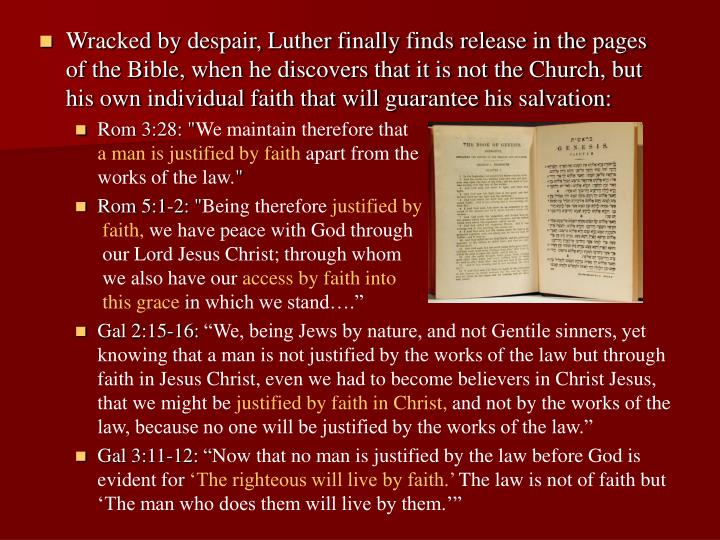Wracked by despair, Luther finally finds release in the pages of the Bible, when he discovers that it is not the Church, but his own individual faith that will guarantee his salvation: