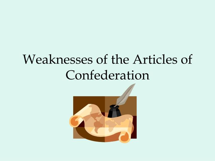 weaknesses of the articles of confederation essay The articles of confederation and the us constitution essaysthe articles of confederation and the us constitution are the weaknesses of this first form of.