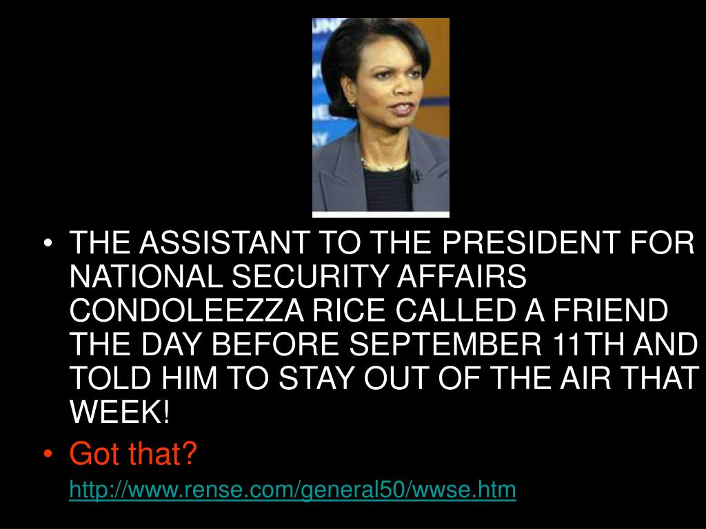 THE ASSISTANT TO THE PRESIDENT FOR NATIONAL SECURITY AFFAIRS CONDOLEEZZA RICE CALLED A FRIEND THE DAY BEFORE SEPTEMBER 11TH AND TOLD HIM TO STAY OUT OF THE AIR THAT WEEK!