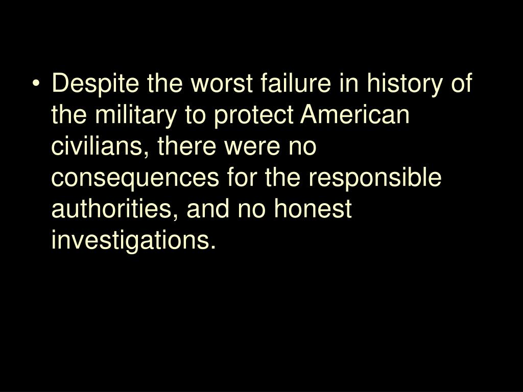 Despite the worst failure in history of the military to protect American civilians, there were no consequences for the responsible authorities, and no honest investigations.
