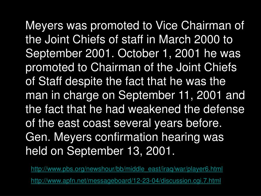 Meyers was promoted to Vice Chairman of the Joint Chiefs of staff in March 2000 to September 2001. October 1, 2001 he was promoted to Chairman of the Joint Chiefs of Staff despite the fact that he was the man in charge on September 11, 2001 and the fact that he had weakened the defense of the east coast several years before. Gen. Meyers confirmation hearing was held on September 13, 2001.