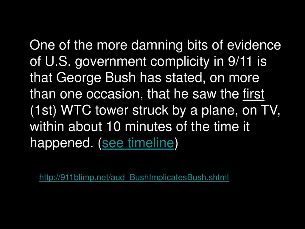 One of the more damning bits of evidence of U.S. government complicity in 9/11 is that George Bush has stated, on more than one occasion, that he saw the