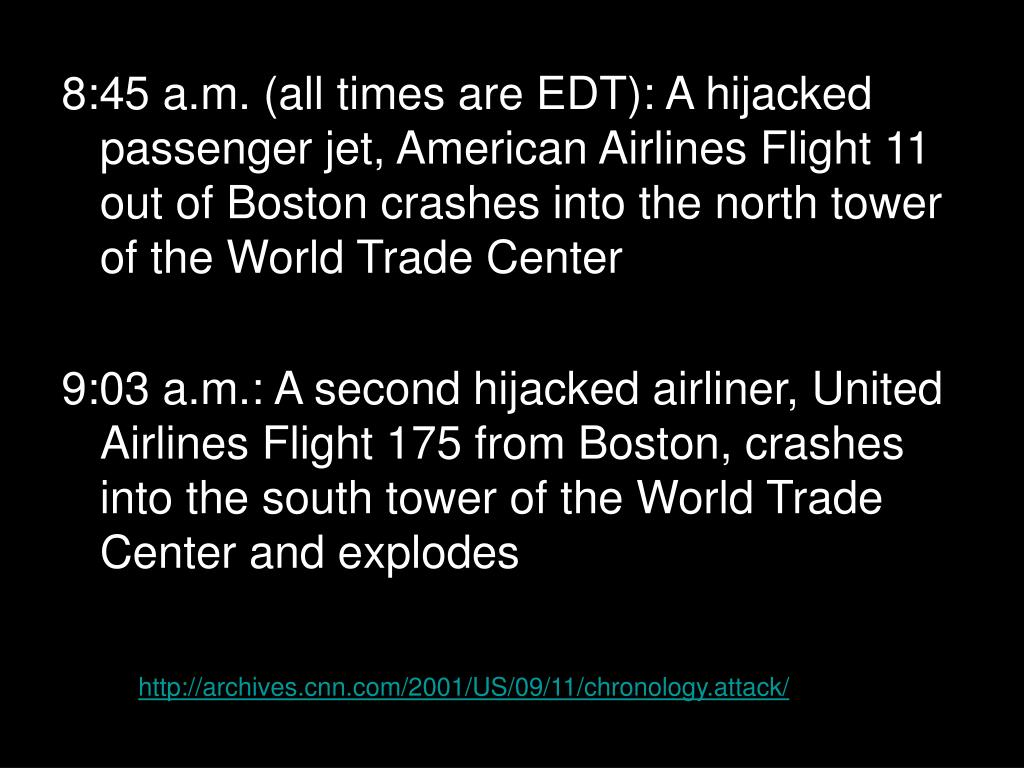 8:45 a.m. (all times are EDT): A hijacked passenger jet, American Airlines Flight 11 out of Boston crashes into the north tower of the World Trade Center