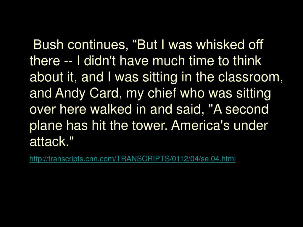 "Bush continues, ""But I was whisked off there -- I didn't have much time to think about it, and I was sitting in the classroom, and Andy Card, my chief who was sitting over here walked in and said, ""A second plane has hit the tower. America's under attack."""