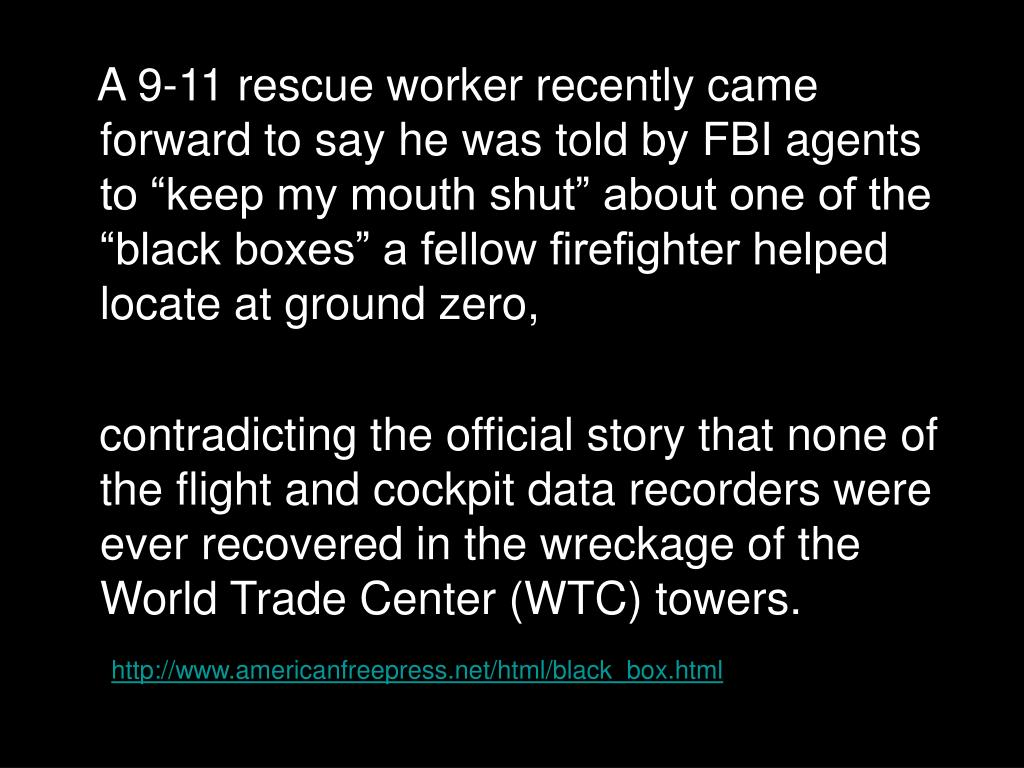 "A 9-11 rescue worker recently came forward to say he was told by FBI agents to ""keep my mouth shut"" about one of the ""black boxes"" a fellow firefighter helped locate at ground zero,"