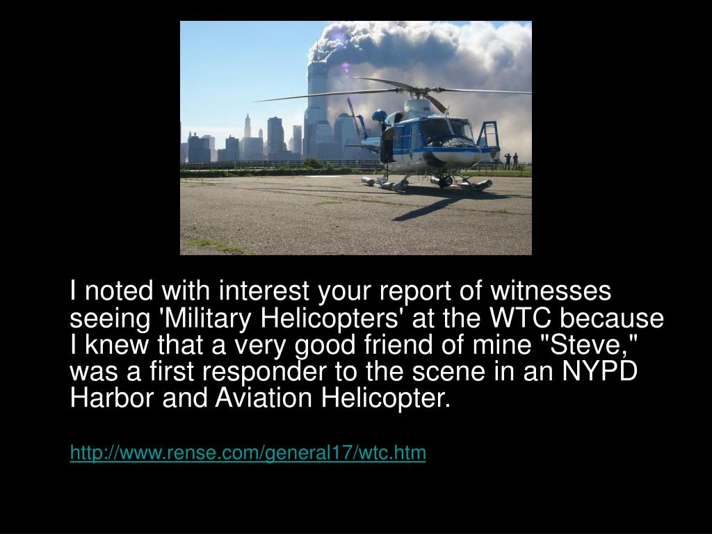 "I noted with interest your report of witnesses seeing 'Military Helicopters' at the WTC because I knew that a very good friend of mine ""Steve,"" was a first responder to the scene in an NYPD Harbor and Aviation Helicopter."