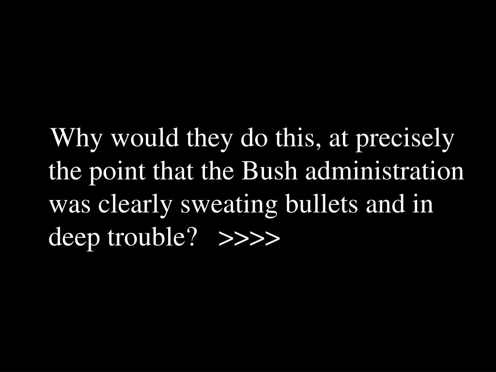 Why would they do this, at precisely the point that the Bush administration was clearly sweating bullets and in deep trouble?   >>>>