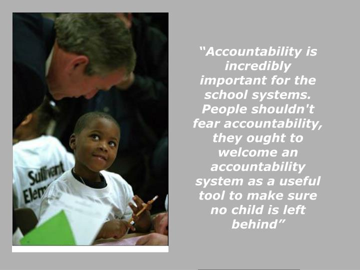"""Accountability is incredibly important for the school systems. People shouldn't fear accountability, they ought to welcome an accountability system as a useful tool to make sure no child is left behind"""