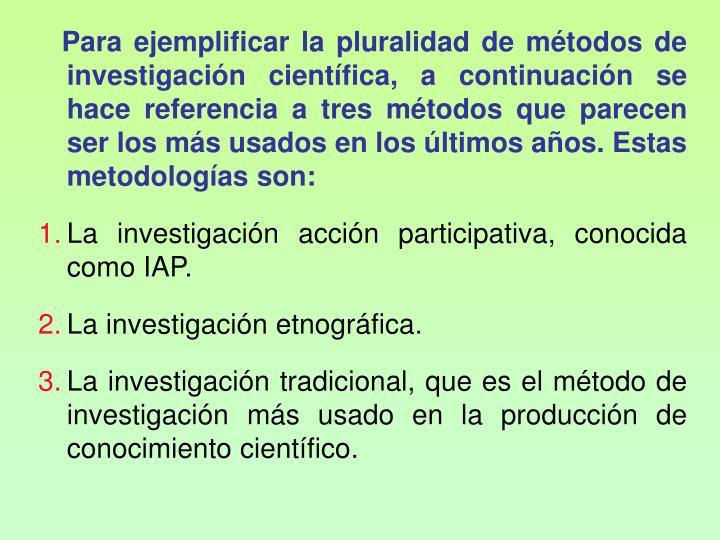 Para ejemplificar la pluralidad de mtodos de investigacin cientfica, a continuacin se hace referencia a tres mtodos que parecen ser los ms usados en los ltimos aos. Estas metodologas son: