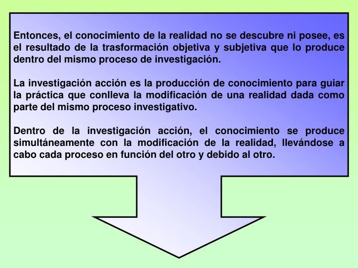 Entonces, el conocimiento de la realidad no se descubre ni posee, es el resultado de la trasformacin objetiva y subjetiva que lo produce dentro del mismo proceso de investigacin.