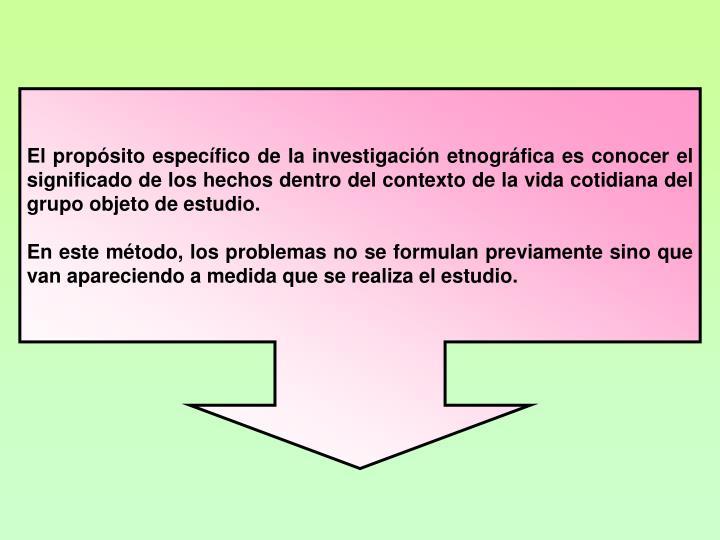 El propsito especfico de la investigacin etnogrfica es conocer el significado de los hechos dentro del contexto de la vida cotidiana del grupo objeto de estudio.