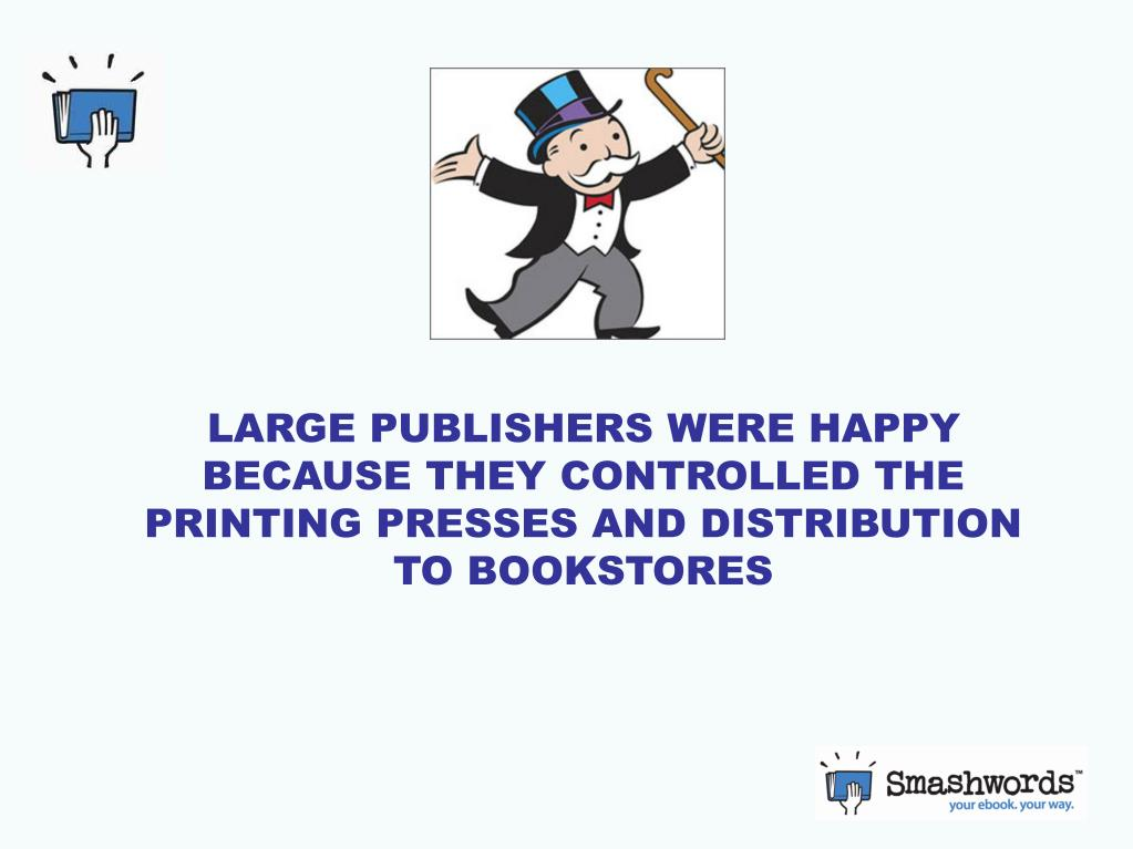 LARGE PUBLISHERS WERE HAPPY BECAUSE THEY CONTROLLED THE PRINTING PRESSES AND DISTRIBUTION TO BOOKSTORES