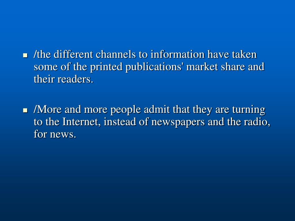 /the different channels to information have taken some of the printed publications' market share and their readers.