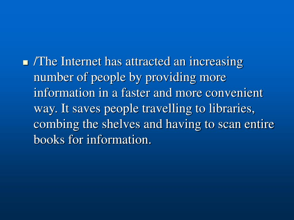 /The Internet has attracted an increasing number of people by providing more information in a faster and more convenient way. It saves people travelling to libraries, combing the shelves and having to scan entire books for information.