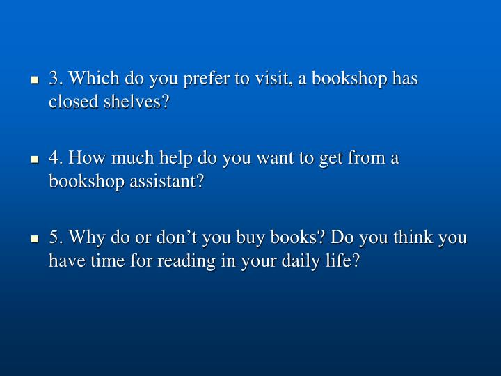 3. Which do you prefer to visit, a bookshop has closed shelves?