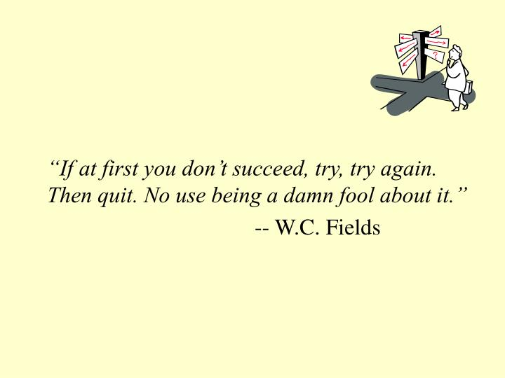 If at first you don t succeed try try again then quit no use being a damn fool about it w c fields