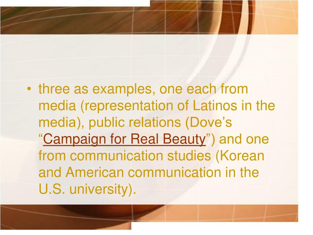three as examples, one each from media (representation of Latinos in the media), public relations (Dove's ""