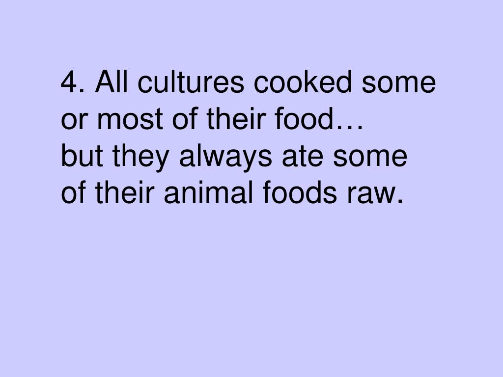 4. All cultures cooked some or most of their food…