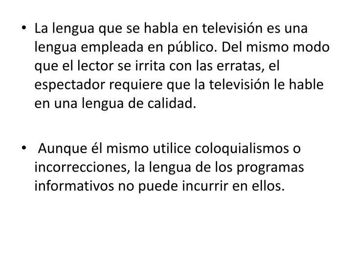La lengua que se habla en televisión es una lengua empleada en público. Del mismo modo que el lector se irrita con las erratas, el espectador requiere que la televisión le hable en una lengua de calidad.