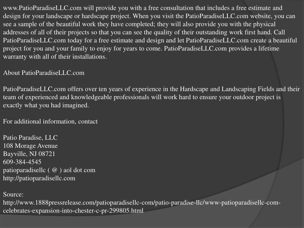 www.PatioParadiseLLC.com will provide you with a free consultation that includes a free estimate and design for your landscape or hardscape project. When you visit the PatioParadiseLLC.com website, you can see a sample of the beautiful work they have completed; they will also provide you with the physical addresses of all of their projects so that you can see the quality of their outstanding work first hand. Call PatioParadiseLLC.com today for a free estimate and design and let PatioParadiseLLC.com create a beautiful project for you and your family to enjoy for years to come. PatioParadiseLLC.com provides a lifetime warranty with all of their installations.