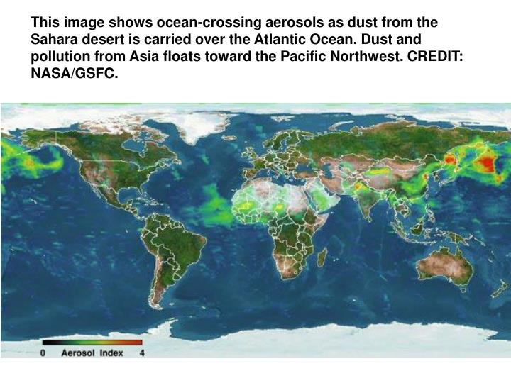 This image shows ocean-crossing aerosols as dust from the Sahara desert is carried over the Atlantic Ocean. Dust and pollution from Asia floats toward the Pacific Northwest. CREDIT: NASA/GSFC.
