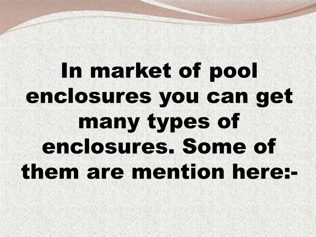In market of pool enclosures you can get many types of enclosures. Some of them are mention