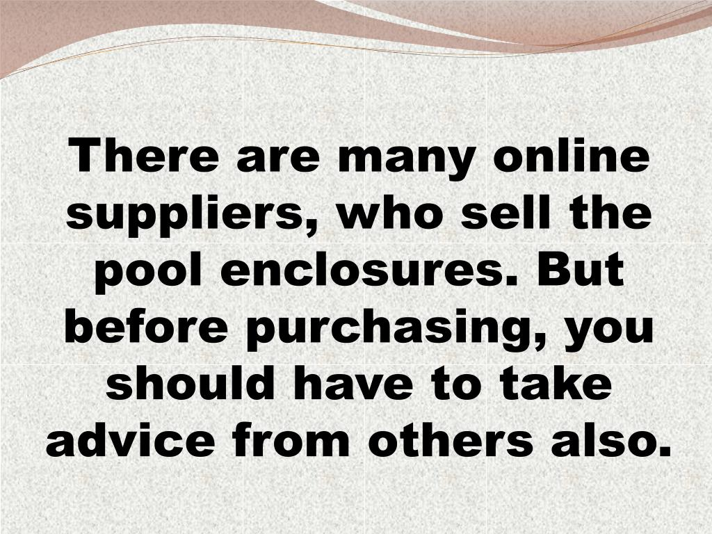 There are many online suppliers, who sell the pool enclosures. But before purchasing, you should have to take advice from others also.