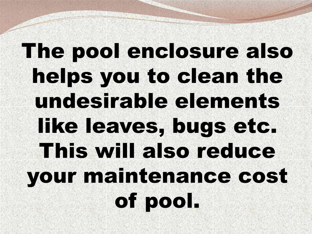 The pool enclosure also helps you to clean the undesirable elements like leaves, bugs etc. This will also reduce your maintenance cost of pool.