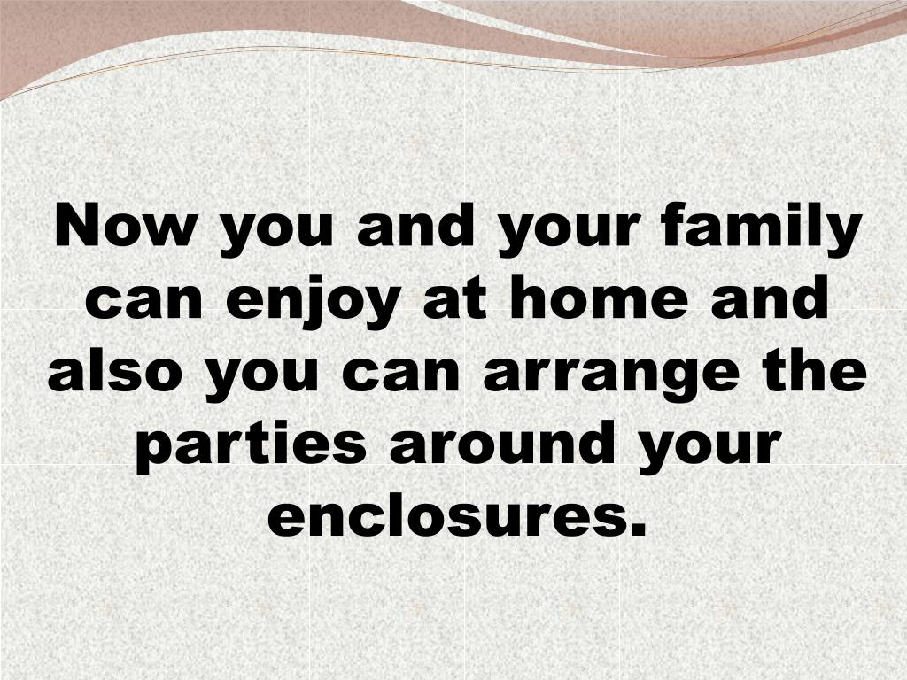 Now you and your family can enjoy at home and also you can arrange the parties around your enclosures.