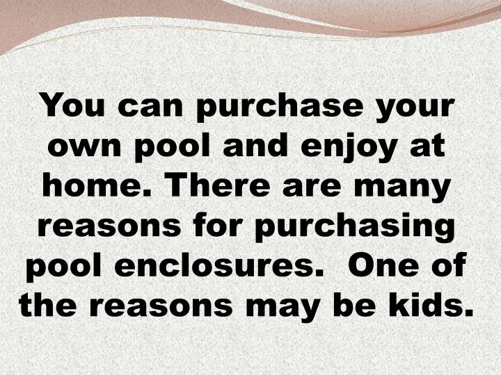 You can purchase your own pool and enjoy at home. There are many reasons for purchasing pool enclosu...