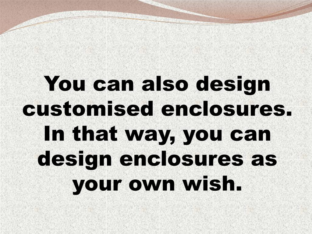 You can also design customised enclosures. In that way, you can design enclosures as your own wish.