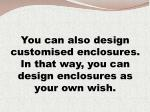 you can also design customised enclosures in that way you can design enclosures as your own wish