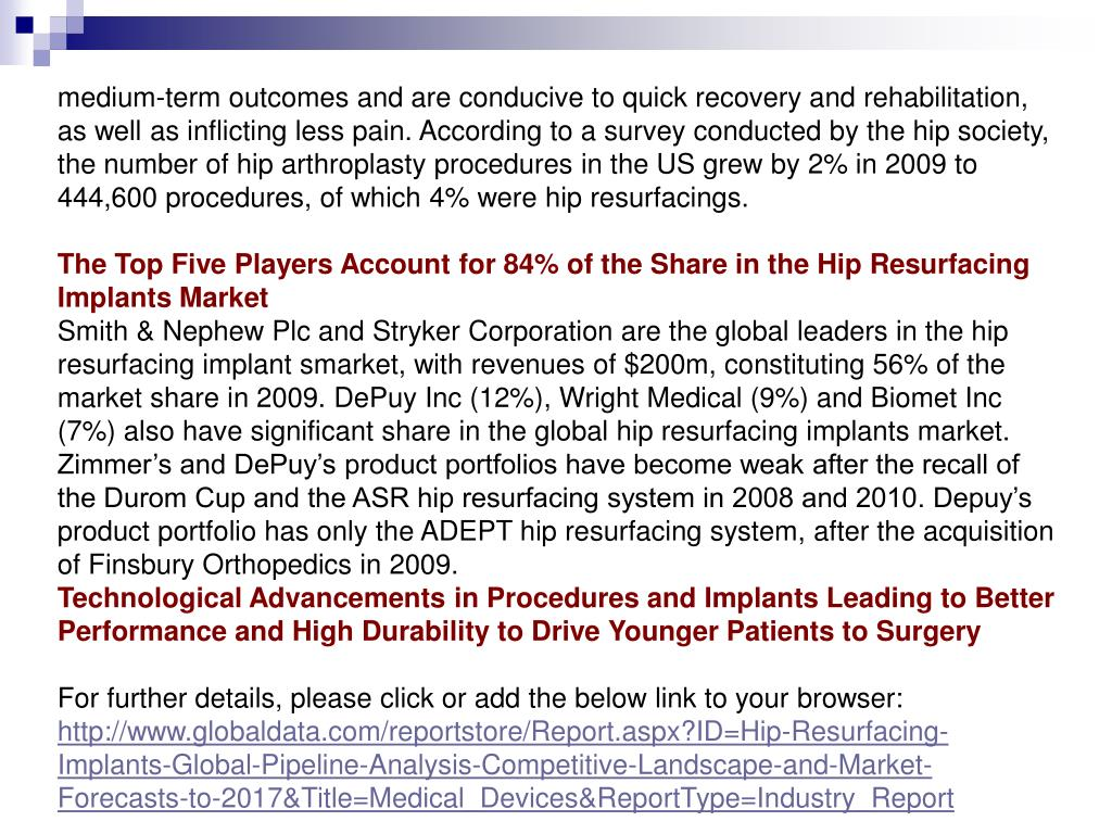 medium-term outcomes and are conducive to quick recovery and rehabilitation, as well as inflicting less pain. According to a survey conducted by the hip society, the number of hip arthroplasty procedures in the US grew by 2% in 2009 to 444,600 procedures, of which 4% were hip resurfacings.