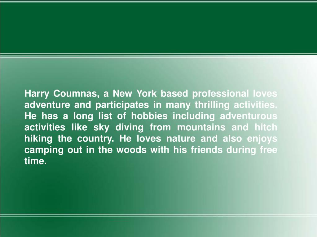 Harry Coumnas, a New York based professional loves adventure and participates in many thrilling activities. He has a long list of hobbies including adventurous activities like sky diving from mountains and hitch hiking the country. He loves nature and also enjoys camping out in the woods with his friends during free time.