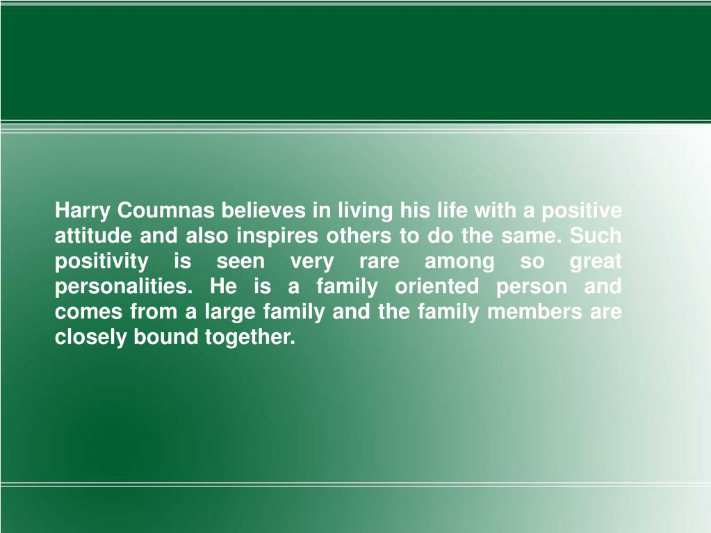 Harry Coumnas believes in living his life with a positive attitude and also inspires others to do the same. Such positivity is seen very rare among so great personalities. He is a family oriented person and comes from a large family and the family members are closely bound together.