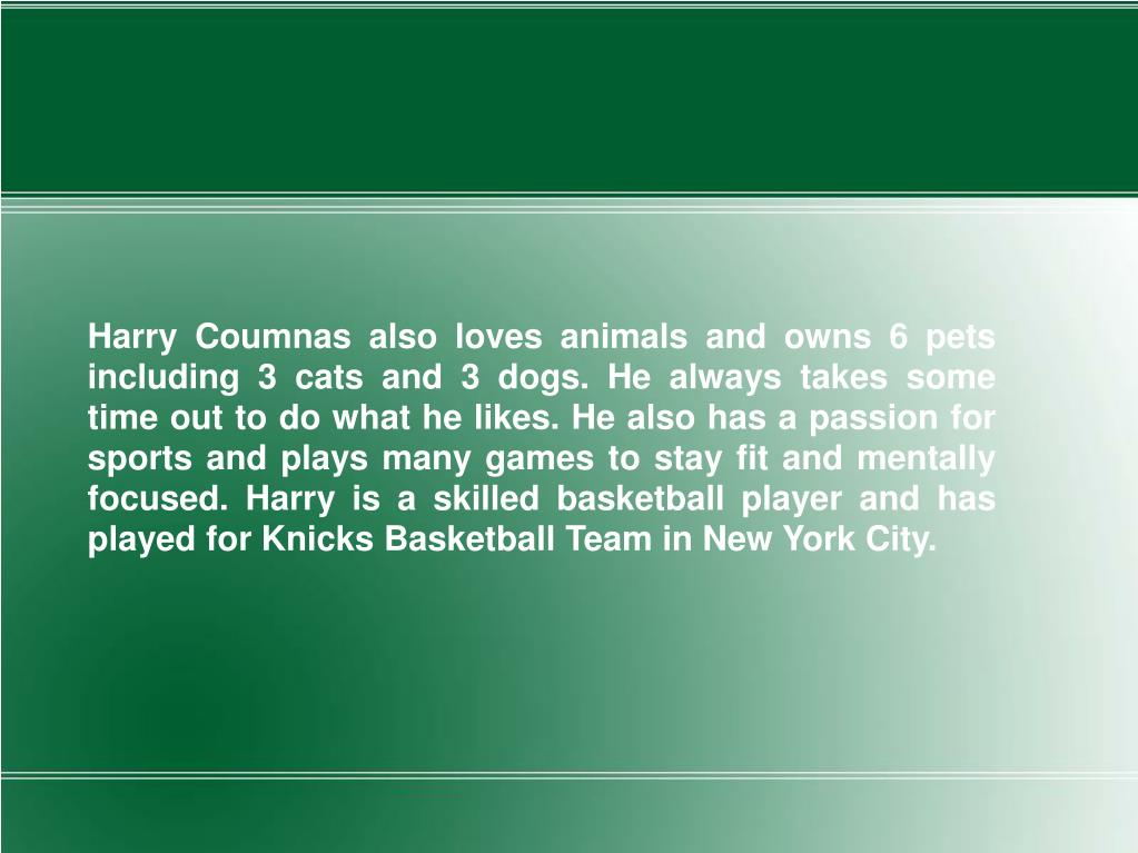 Harry Coumnas also loves animals and owns 6 pets including 3 cats and 3 dogs. He always takes some time out to do what he likes. He also has a passion for sports and plays many games to stay fit and mentally focused. Harry is a skilled basketball player and has played for Knicks Basketball Team in New York City.