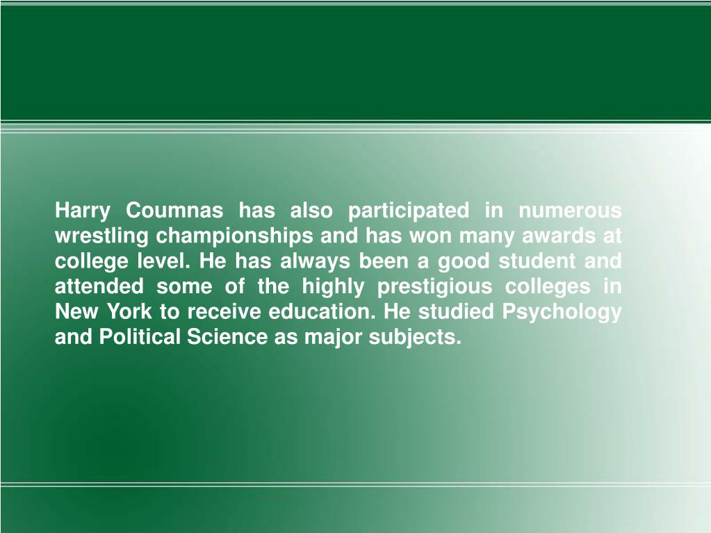 Harry Coumnas has also participated in numerous wrestling championships and has won many awards at college level. He has always been a good student and attended some of the highly prestigious colleges in New York to receive education. He studied Psychology and Political Science as major subjects.