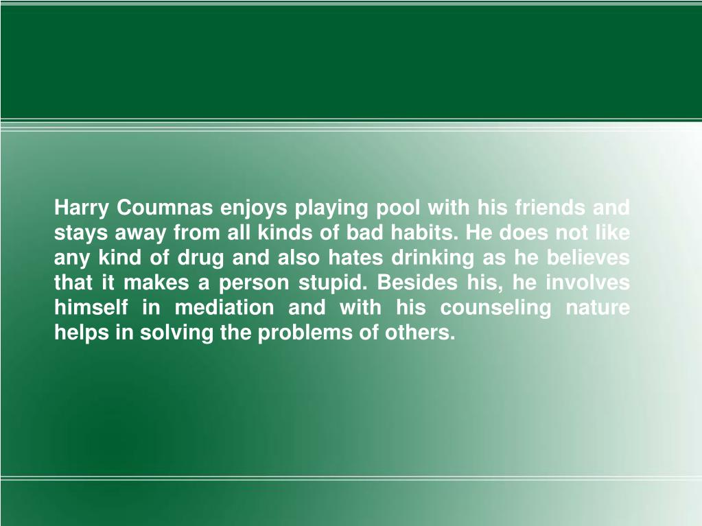 Harry Coumnas enjoys playing pool with his friends and stays away from all kinds of bad habits. He does not like any kind of drug and also hates drinking as he believes that it makes a person stupid. Besides his, he involves himself in mediation and with his counseling nature helps in solving the problems of others.