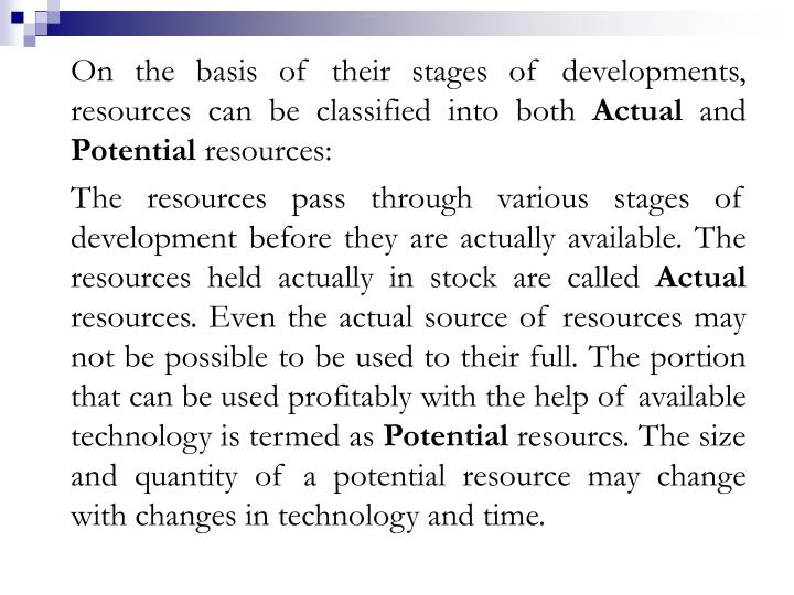 On the basis of their stages of developments, resources can be classified into both