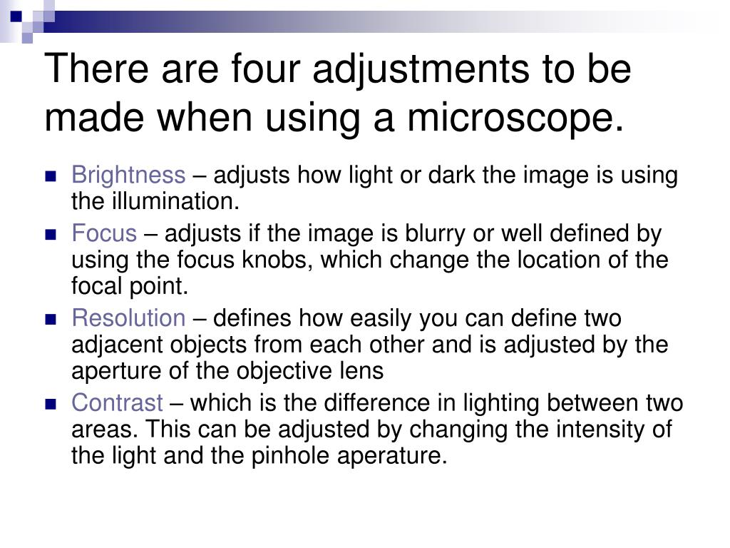 There are four adjustments to be made when using a microscope.