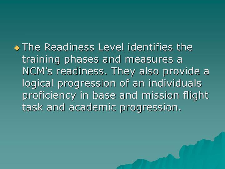 The Readiness Level identifies the training phases and measures a NCM's readiness. They also provide a logical progression of an individuals proficiency in base and mission flight task and academic progression.
