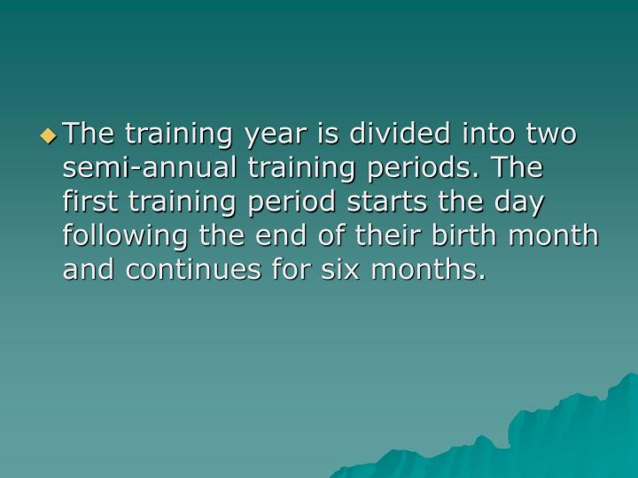The training year is divided into two semi-annual training periods. The first training period starts the day following the end of their birth month and continues for six months.