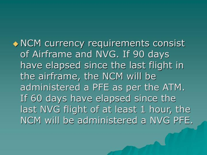 NCM currency requirements consist of Airframe and NVG. If 90 days have elapsed since the last flight in the airframe, the NCM will be administered a PFE as per the ATM. If 60 days have elapsed since the last NVG flight of at least 1 hour, the NCM will be administered a NVG PFE.
