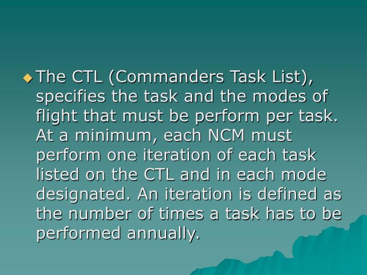 The CTL (Commanders Task List), specifies the task and the modes of flight that must be perform per task. At a minimum, each NCM must perform one iteration of each task listed on the CTL and in each mode designated. An iteration is defined as the number of times a task has to be performed annually.